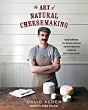 The Art of Natural Cheesemaking: Using Traditional, Non-Industrial Methods and Raw Ingredients to Make the World's Best Cheeses