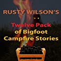Rusty Wilson's Twelve Pack of Bigfoot Campfire Stories (Collection 6) (       UNABRIDGED) by Rusty Wilson Narrated by Richard Henzel