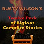 Rusty Wilson's Twelve Pack of Bigfoot Campfire Stories (Collection 6) | Rusty Wilson