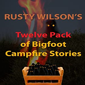 Rusty Wilson's Twelve Pack of Bigfoot Campfire Stories (Collection 6) Audiobook