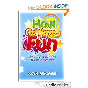 How to Have Fun! - Learn to Have Fun at Work and at Home