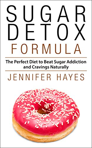 Sugar Detox Formula: The Perfect Diet to Beat Sugar Addiction and Cravings Naturally by Jennifer Hayes