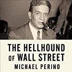 The Hellhound of Wall Street: How Ferdinand Pecora's Investigation of the Great Crash Forever Changed American Finance | Michael Perino