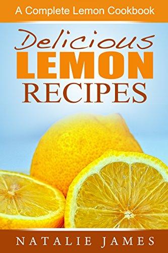 Delicious Lemon Recipes: A Complete Lemon Cookbook by Natalie James
