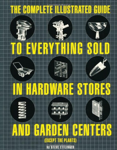 The Complete Illustrated Guide to Everything Sold in Hardware Stores and Garden Centers