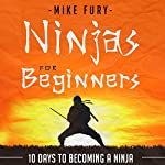 Ninjas for Beginners: 10 Days to Becoming a Ninja: How to Drop Everything You Are Doing and Become a Ninja | Mike Fury