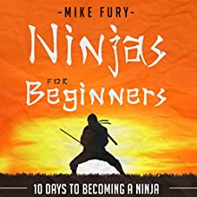 Ninjas for Beginners: 10 Days to Becoming a Ninja: How to Drop Everything You Are Doing and Become a Ninja (       UNABRIDGED) by Mike Fury Narrated by Jimmie Moreland