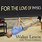 For the Love of Physics: From the End of the Rainbow to the Edge of Time - A Journey Through the Wonders of Physics Hörbuch von Walter Lewin, Warren Goldstein Gesprochen von: Kent Cassella