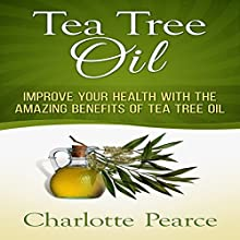 Tea Tree Oil: Improve Your Health with the Amazing Benefits of Tea Tree Oil (       UNABRIDGED) by Charlotte Pearce Narrated by Jason Lovett