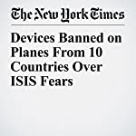 Devices Banned on Planes From 10 Countries Over ISIS Fears   Ron Nixon,Adam Goldman,Eric Schmitt