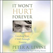 It Won't Hurt Forever: Guiding Your Child Through Trauma Speech by Peter A. Levine Narrated by Peter A. Levine