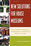 Donna Ann Harris New Solutions for House Museums: Ensuring the Long-term Preservation of America's Historic Houses (American Association for State & Local History)