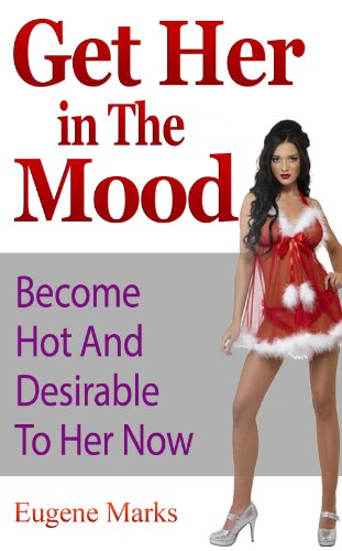 Get Her In The Mood, Turn Her On, Make Her Want Me,Have More Sex With Her,Get Her Horny: Become Hot And Desirable To Her Now PDF