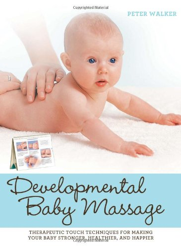 Developmental Baby Massage: Therapeutic Touch Techniques for Making Your Baby Stronger, Healthier, and Happier