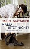 Mama, jetzt nicht!: Kolumnen aus dem Alltag