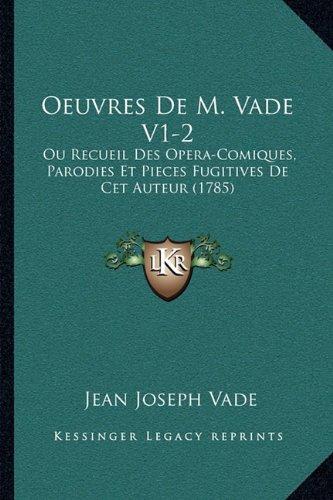 Oeuvres de M. Vade V1-2: Ou Recueil Des Opera-Comiques, Parodies Et Pieces Fugitives de CET Auteur (1785)