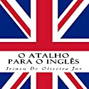 O Atalho para o Inglês [The Shortcut to English] Audiobook by Irineu De Oliveira, Jr. Narrated by Dolly Donut