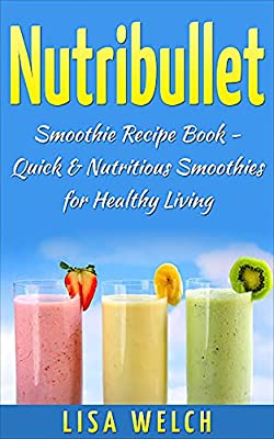 Nutribullet: Smoothie Recipe Book (Quick & Nutritious Smoothies for Healthy Living) (Smoothie Living 3)