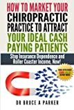 How To Market Your Chiropractic Practice To Attract Your Ideal Cash Paying Patients: Stop Insurance Dependence and Roller Coaster Income Now