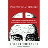 Anatomy of an Epidemic: Magic Bullets, Psychiatric Drugs, and the Astonishing Rise of Mental Illness in America ~ Robert Whitaker
