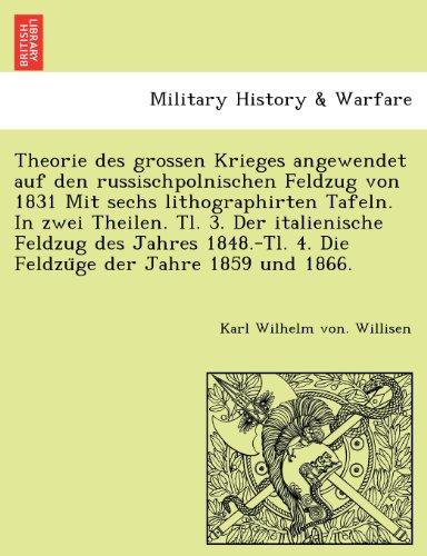 Theorie des grossen Krieges angewendet auf den russischpolnischen Feldzug von 1831 Mit sechs lithographirten Tafeln. In zwei Theilen. Tl. 3. Der ... 4. Die Feldzuge der Jahre 1859 und 1866.