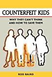 img - for Counterfeit Kids: Why they can't think and how to save them book / textbook / text book