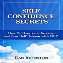 Self Confidence Secrets: How to Overcome Anxiety and Low Self Esteem with NLP Audiobook by Dan Johnston Narrated by Greg Zarcone