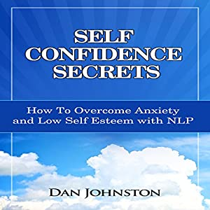 Self Confidence Secrets: How to Overcome Anxiety and Low Self Esteem with NLP | [Dan Johnston]