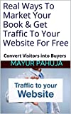 Real Ways To Market Your Book & Get Traffic To Your Website For Free: Convert Visitors into Buyers
