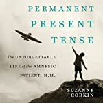 Permanent Present Tense: The Unforgettable Life of the Amnesic Patient, H.M. | Suzanne Corkin