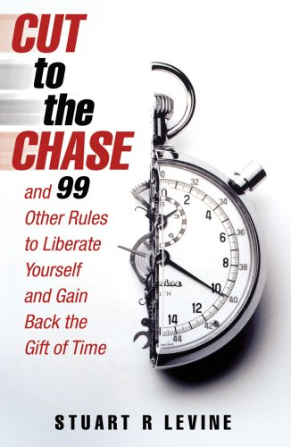 Cut to the Chase: and 99 Other Rules to Liberate Yourself and Gain Back the Gift of Time
