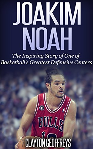 Joakim Noah: The Inspiring Story of One of Basketball's Greatest Defensive Centers (Basketball Biography Books)