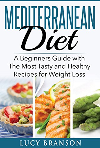 Mediterranean Diet: A Beginners Guide with The Most Tasty and Healthy Recipes for Weight Loss (Mediterranean Diet & Cookbook series 1,Mediterranean Diet for Beginners) by LUCY BRANSON