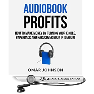Audiobook Profits: How To Make Money Turning Your Kindle, Paperback, And Hard cover Book Into Audio