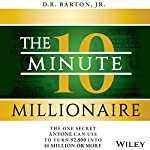 The 10-Minute Millionaire: The One Secret Anyone Can Use to Turn $2,500 into $1 Million or More | D. R. Barton Jr.