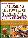 UNLEASH THE POWERS OF TURMERIC THE QUEEN OF SPICES!: Unleash The Powerful Hidden Health Benefits Of This Golden Spice Plus Learn To Easily Make Your Own ... Tea! (The Kitchen Cupboard Series Book 5)
