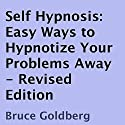 Self Hypnosis: Easy Ways to Hypnotize Your Problems Away, Revised Edition (       UNABRIDGED) by Bruce Goldberg Narrated by John Badila