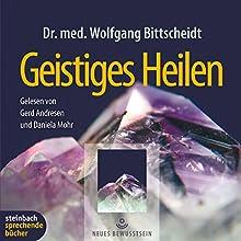 Geistiges Heilen Hörbuch von Wolfgang Bittscheidt Gesprochen von: Daniela Mohr, Gerd Andresen