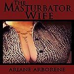 The Masturbator Wife | Ariane Arborene