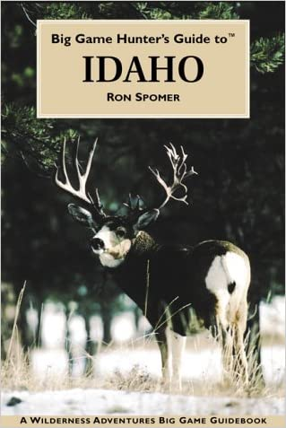Big Game Hunter's Guide to Idaho (Wilderness Adventures Big Game Guidebooks) written by Ron Spomer