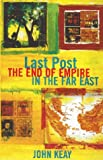 Last Post: The End of Empire in the Far East (0719555892) by Keay, John