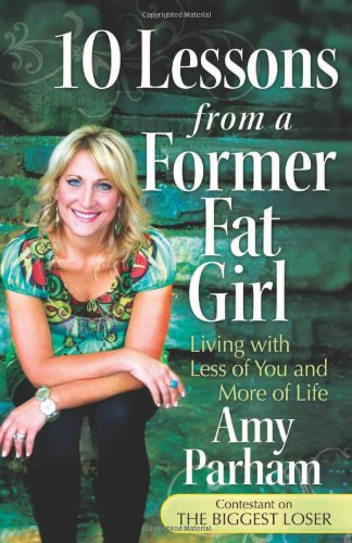 10 Lessons from a Former Fat Girl: Living with Less of You and More of Life by Amy Parham, Mr. Media Interviews
