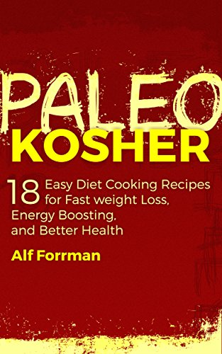 PALEO KOSHER: 18 Easy Diet Cooking Recipes for Fast Weight Loss, Energy Boosting, and Better Health (Paleo Cookbook, Kosher Cookbooks, Healthy Eating) by Alf Forrman