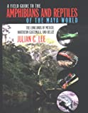 A Field Guide to the Amphibians and Reptiles of the Maya World: the Lowlands of Mexico, Northern Guatemala, and Belize: the Lowlands of Mexico, Northern Guatemala, and Belize