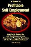 img - for A Guide to Profitable Self Employment - And How to Achieve the Self Confidence to Create Abundance & Prosperity Regardless Of Your Present Circumstances! book / textbook / text book