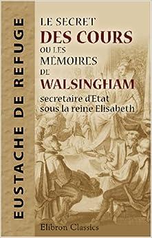 le secret des cours ou les m moires de walsingham secretaire d 39 etat sous la reine elisabeth. Black Bedroom Furniture Sets. Home Design Ideas