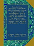 Calmets Great Dictionary of the Holy Bible: Historical, Critical, Geographical, and Etymological. with an Ample Chronological Table of the History of ... Hebrew Coins, Weights and Measures, Volume 4