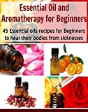 Essential Oil and Aromatherapy for Beginners:  45 Essential Oils Recipes for Beginners to Heal their Bodies from Sicknesses: (essential oils recipes, essential oils free, essential oil diffuser)