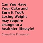 Can You Have Your Cake and Burn It Too?: Losing Weight May Require Change to a Healthier Lifestyle! | Cheryline P. Lawson