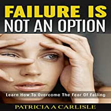 Failure Is Not an Option: Learn How to Overcome the Fear of Failing (       UNABRIDGED) by Patricia A. Carlisle Narrated by Christina M. Willigan